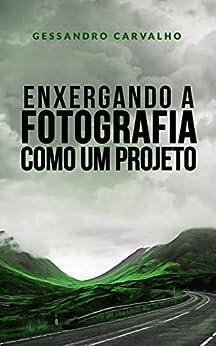 Enxergando a fotografia como um projeto por [Carvalho, Gessandro]
