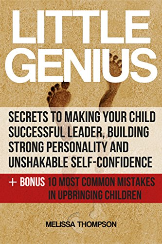 Little Genius:Secrets to Making Your Child Successful Leader, Building Strong Personality and Unshakable Self-Confidence