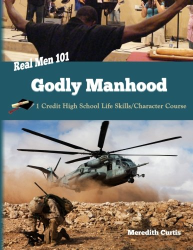 Real Men 101: Godly Manhood: One Credit High School Life Skills/Character Course