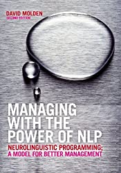 Managing with the Power of NLP: Neurolinguistic Programming, a Model for Better Management