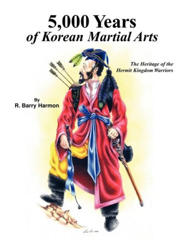 5,000 Years of Korean Martial Arts: The Heritage of the Hermit Kingdom Warriors (Best Self Defense Martial Arts In The World)