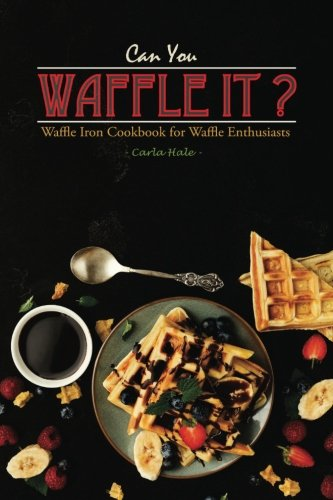 Can You Waffle It?: Waffle Iron Cookbook for Waffle Enthusiasts by Carla Hale