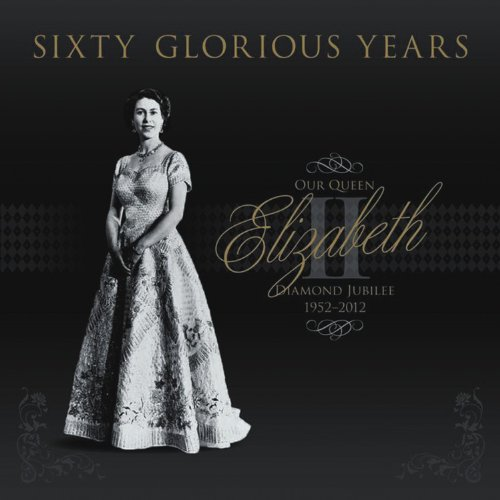 - Sixty Glorious Years: Our Queen Elizabeth II - Diamond Jubilee 1952-2012