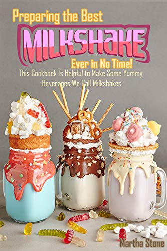 Preparing the Best Milkshakes Ever in No Time!: This Cookbook Is Helpful to Make Some Yummy Beverages We Call Milkshakes by [Stone, Martha]