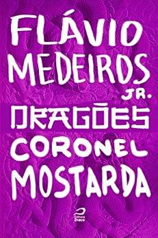 Dragões - Coronel Mostarda por [Medeiros Jr., Flávio]