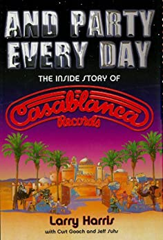 And Party Every Day: The Inside Story of Casablanca Records by [Harris, Larry, Gooch, Curt, Suhs, Jeff]