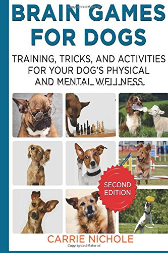 Brain Games for Dogs:Training, Tricks and Activities for Your Dog?s Physical and Mental Wellness. IMPROVED Edition: Volume 1 (Puppy Training,Dog ... games for dogs, How to train a dog) 1