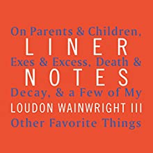 Liner Notes: On Parents & Children, Exes & Excess, Death & Decay, & a Few of My Other Favorite Things Audiobook by Loudon Wainwright III Narrated by Loudon Wainwright III