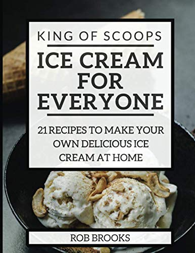 King of Scoops - Ice Cream for Everyone: 21 Delicious recipes to make your own ice cream at home