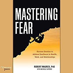 Mastering Fear: Harness Emotion to Achieve Excellence in Work, Health, and Relationships