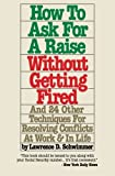How To Ask For A Raise Without Getting Fired: And 24 Other Techniques For Resolving Conflicts At Work & In Life