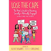 Lose the Cape: The Mom's Guide to Becoming Socially & Politically Engaged (& How to Raise Tiny Activists)