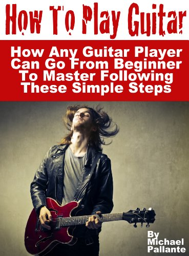 How To Play Guitar: How Any Guitar Player Can Go From Beginner To Master  Following These Simple Steps