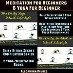 Meditation for Beginners & Yoga for Beginner: Daily Meditation & Yoga Ritual Lifestyle - Meditation Techniques & Meditation Positions for Beginners, Yoga   Alecandra Baldec