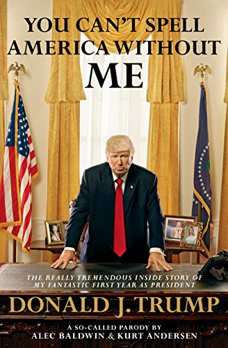 You Cant Spell America Without Me  The Really Tremendous Inside Story Of My Fantastic First Year As President Donald J  Trump  A So Called Parody