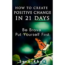 How To Create Positive Change in 21 Days: Be Brave, Put YOURSELF First (Wake Up Now Is The Time)