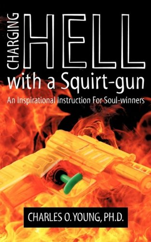 Download Charging Hell with a Squirt-gun: An Inspirational Instruction for Soul Winners ebook