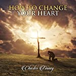 How to Change Your Heart | Charles Finney