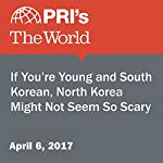 If You're Young and South Korean, North Korea Might Not Seem So Scary   Matthew Bell