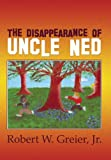 The Disappearance of Uncle Ned, Robert W. Greier Jr., 1448924170