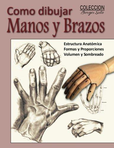 Como Dibujar Manos Y Brazos: La Anatomia Humana (Coleccion Borges Soto) (Volume 9) (Spanish Edition)