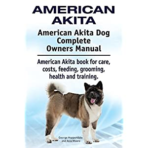American Akita. American Akita Dog Complete Owners Manual. American Akita book for care, costs, feeding, grooming, health and training. 45