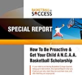 How To Be Proactive & Get Your Kid A Basketball Scholarship.: Your Kid's Future Is Your Responsibility & Not The Coach!