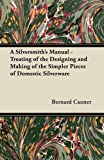 A Silversmith's Manual - Treating of the Designing and Making of the Simpler Pieces of Domestic Silverware, Bernard Cuzner, 1447416449