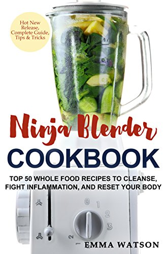 (Ninja Blender Cookbook: Top 50 Whole Food Recipes to Cleanse, Fight Inflammation, and Reset Your Body)