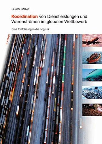 Koordination von Dienstleistungen und Warenströmen im globalen Wettbewerb: Eine Einführung in die Logistik - 5. Auflage