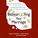 Babyproofing Your Marriage: How to Laugh More, Argue Less, and Communicate Better as Your Family Grows | Stacie Cockrell,Cathy O'Neill,Julia Stone