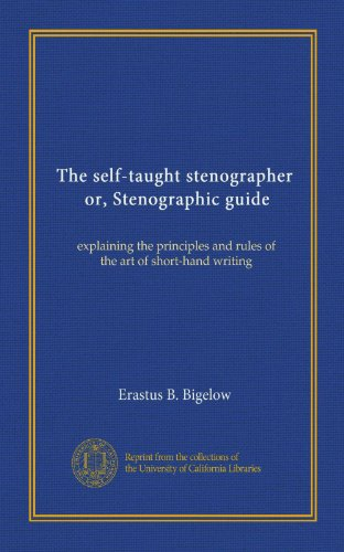 The self-taught stenographer, or, Stenographic guide: explaining the principles and rules of the art of short-hand writing