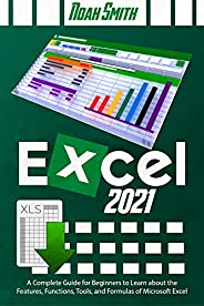 Excel 2021: A Complete Guide for Beginners to Learn about the Features, Functions, Tools, and Formulas of Micr