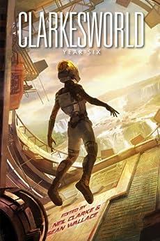 Clarkesworld: Year Six (Clarkesworld Anthology Book 6) by [de Bodard, Aliette, Reed, Robert, Valente, Catherynne M., Johnson, Kij, Liu, Ken, Vaughn, Carrie]