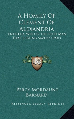 Download A Homily Of Clement Of Alexandria: Entitled, Who Is The Rich Man That Is Being Saved? (1901) pdf epub
