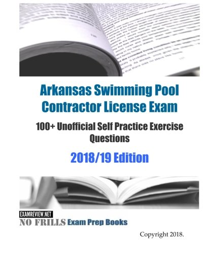 Arkansas Pool - Arkansas Swimming Pool Contractor License Exam 100+ Unofficial Self Practice Exercise Questions 2018/19 Edition