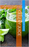 Celery Juice: Amazing Benefits Plus a Delicious and Powerful Recipe Based...