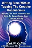 Writing From Within: Tapping The Creative Unconscious: How to Use Your Subconscious Mind To Supercharge Your Creative…