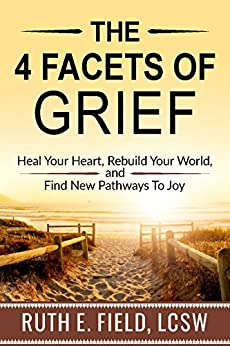 The 4 Facets of Grief: Heal Your Heart, Rebuild Your World, and Find New Pathways to Joy by [Field, Ruth E.]