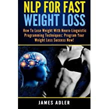 NLP For Fast Weight Loss: How to Lose Weight with Neuro-Linguistic Programming Techniques: Program Your Weight Loss Success NOW! (NLP, Neuro-Linguistic Programming, Hypnosis, Weight Loss) (Volume 1)