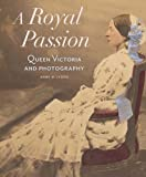 img - for A Royal Passion: Queen Victoria and Photography book / textbook / text book