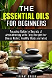 Essential Oils for Beginners: Amazing Guide to Secrets of Aromatherapy with Easy Recipes for Stress Relief, Healthy Body and Mind (Essential Oils and Aromatherapy Beginner's Guide)