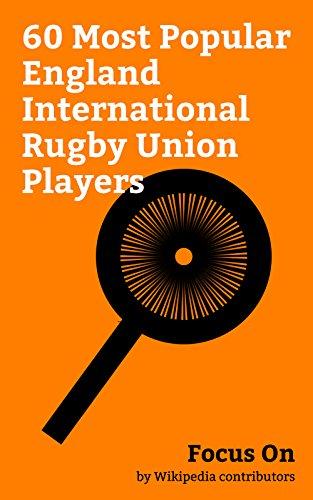 Focus On: 60 Most Popular England International Rugby Union Players: Martin Bayfield, Courtney Lawes, Kyle Sinckler, Chris Robshaw, Ugo Monye, Tom Curry ... Tom Varndell, Nick Abendanon, etc.