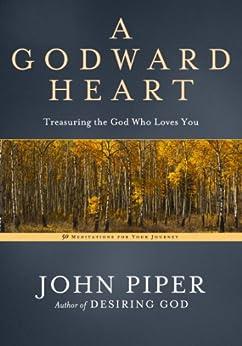 A Godward Heart: Treasuring the God Who Loves You by [Piper, John]