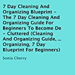 7 Day Cleaning and Organizing Blueprint: The 7 Day Cleaning and Organizing Guide for Beginners to Become De-Cluttered | Sonia Cherry