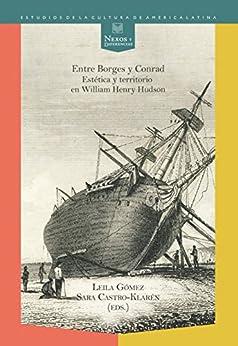 Entre Borges y Conrad: Estética y territorio en William Henry Hudson. (Nexos y Diferencias. Estudios de la Cultura de América Latina nº 33) (Spanish Edition) by [Gómez, Leila, Castro-Klarén, Sara (eds.)]