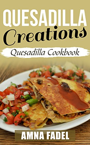 Quesadilla Creations: Quesadilla Cookbook by [Fadel, Amna]