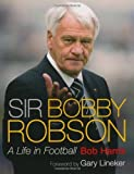 Sir Bobby Robson: A Life in Football by Harris, Bob (2009) Hardcover