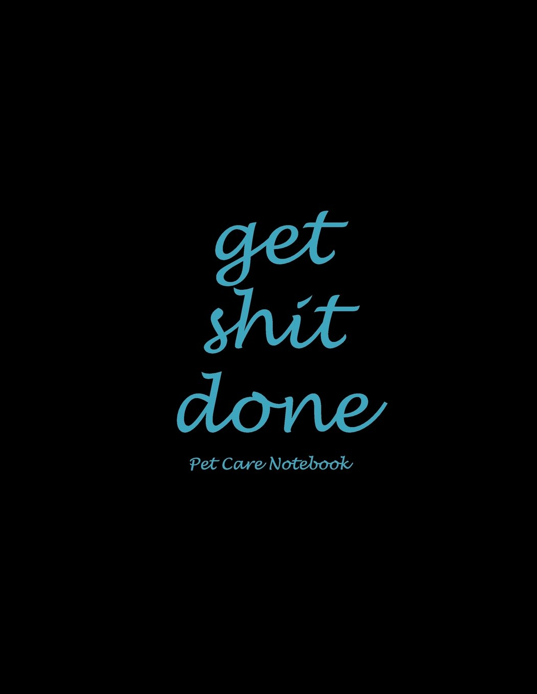 "Read Online Get Shit Done: Pet Care Notebook: Blue Black Color, Pet Health Record, Pet Sitter Notes Large Print 8.5"" x 11"" Record Your Pet Health, Daily Dogs Cats Care Journal PDF"