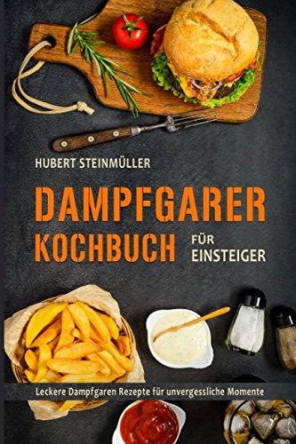 Dampfgarer Kochbuch für Einsteiger Leckere Dampfgaren Rezepte für unvergessliche Momente (German Edition)